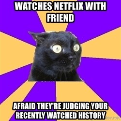 Anxiety Cat - watches netflix with friend afraid they're judging your recently watched history