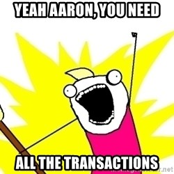 X ALL THE THINGS - yeah Aaron, you need ALL the transactions