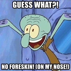 Guess What Squidward - Guess what?! No foreskin! (On my nose!)