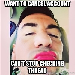 cortez in love - Want to cancel account Can't stop checking thread