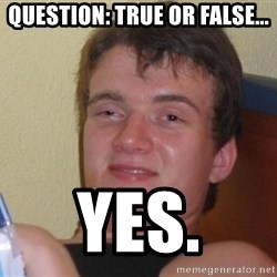 high/drunk guy - Question: True or False... Yes.