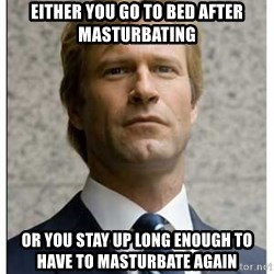 Harvey Dent - Either you go to bed after masturbating or you stay up long enough to have to masturbate again
