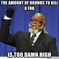 Too high - The amount of rounds to kill a fob IS TOO DAMN HIGH