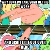 patrick star - WHY DONT WE TAKE SOME OF THIS WORK AND SCATTER IT OUT OVER HERE