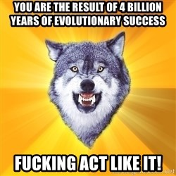 Courage Wolf - you are the result of 4 billion years of evolutionary success fucking act like it!