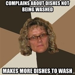 Annoyingmom - complains about dishes not being washed makes more dishes to wash