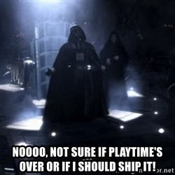 Darth Vader - Nooooooo -  NOOOO, not sure if playtime's over or if I should ship it!