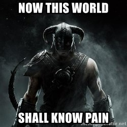 Scumbag Dovahkiin - now this world shall know pain