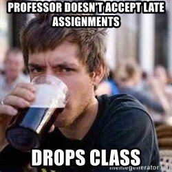 lazy senior student - Professor doesn't accept late assignments drops class
