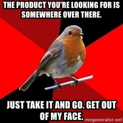 Retail Robin - The product you're looking for is somewhere over there. Just take it and go. Get out of my face.