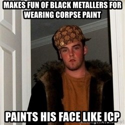 Scumbag Steve - makes fun of black metallers for wearing corpse paint paints his face like icp