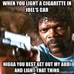Pulp Fiction - WHEN YOU LIGHT A CIGARETTE IN JOEL'S CAR  NIGGA YOU BEST GET OUT MY AUDI AND LIGHT THAT THING