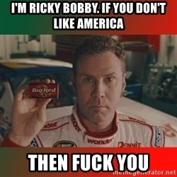 Ricky Bobby Big Red - I'm Ricky bobby. if you don't like america Then fuck you