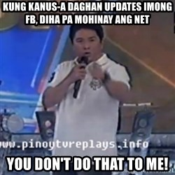 Willie You Don't Do That to Me! - Kung kanus-a daghan updates imong FB, diha pa mohinay ang net YOU DON'T DO THAT TO ME!