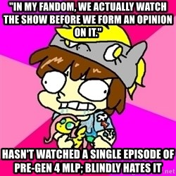 "rabid idiot brony - ""IN MY FANDOM, WE ACTUALLY WATCH THE SHOW BEFORE WE FORM AN OPINION ON IT."" HASN'T WATCHED A SINGLE EPISODE OF PRE-GEN 4 MLP; BLINDLY HATES IT"