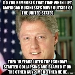 Bill Clinton Meme - Do you remember that time when I let American businesses move outside of the United States then 10 years later the economy started collapsing and blamed it on the other guy?  Me neither he he