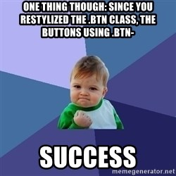 Success Kid - One thing though: since you restylized the .btn class, the buttons using .btn- success