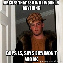 Scumbag Steve - Argues that E85 will work in ANYTHING Buys LS, says E85 won't work
