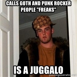 """Scumbag Steve - calls goth and punk rocker people """"freaks"""" is a juggalo"""