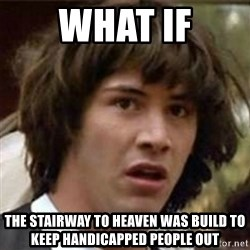 what if meme - What if the stairway to heaven was build to keep handicapped people out
