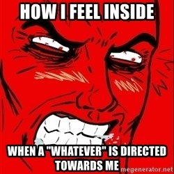 "Rage Face - how i feel inside when a ""whatever"" is directed towards me"