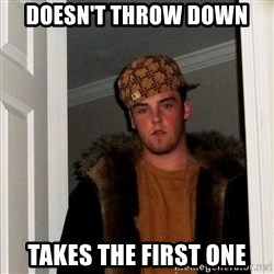 Scumbag Steve - Doesn't throw down Takes the first one