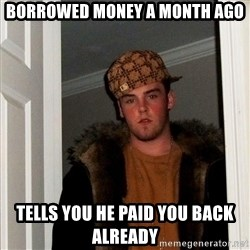 Scumbag Steve - Borrowed money a month ago Tells you he paid you back already
