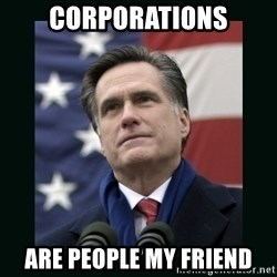 Mitt Romney Meme - Corporations are people my friend