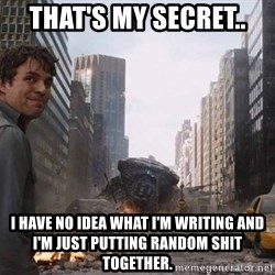 Bruce banner - That's my secret.. I have no idea what I'm writing and I'm just putting random shit together.