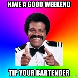Foley - Have a good weekend tip your bartender
