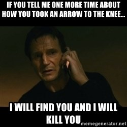 liam neeson taken - If you tell me one more time about how you took an arrow to the knee... I will find you and I will kill you