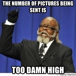 Too high - The number of pictures being sent is Too Damn High