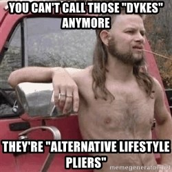 "Almost Politically Correct Redneck - You can't call those ""Dykes"" anymore they're ""alternative lifestyle pliers"""