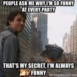thats my secretlol - People ask me why I'm so funny at every party That's my secret, I'm always funny