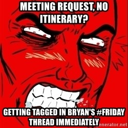 Rage Face - Meeting request, no itinerary?  Getting tagged in Bryan's #Friday thread immediately