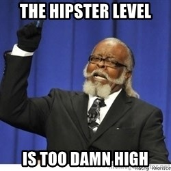 Too high - the hipster level is too damn high
