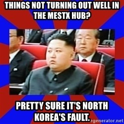 kim jong un - Things not turning out well in the MESTX hub? Pretty sure it's North Korea's fault.