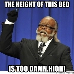 Too high - The height of this bed is Too Damn High!