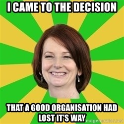 Julia Gillard - I came to the decision that a good organisation had lost it's way