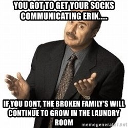 Dr. Phil - You Got To Get Your Socks Communicating Erik..... If You Dont, The Broken Family's Will Continue To Grow In the Laundry Room