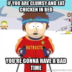 You're gonna have a bad time - if you are clumsy and eat chicken in bed  you're gonna have a bad time
