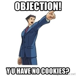 OBJECTION - objection! y u have no cookies?