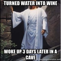 Hell Yeah Jesus - Turned water into wine Woke up 3 days later in a cave