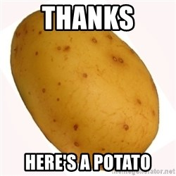 potato meme - thanks here's a potato