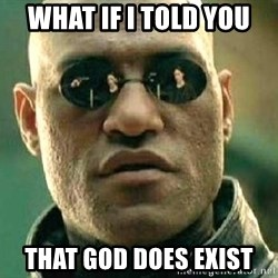 What if I told you / Matrix Morpheus - what if i told you that god does exist