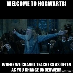 dumbledore24 - Welcome to Hogwarts! Where we change teachers as often as you change underwear