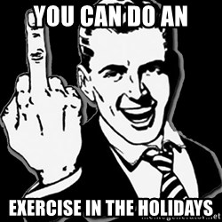 fuck you guy - YOU CAN DO AN  EXERCISE IN THE HOLIDAYS