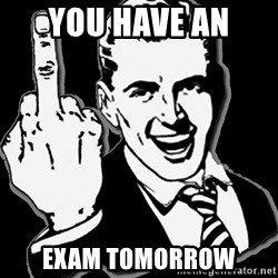 fuck you guy - YOU HAVE AN  EXAM TOMORROW