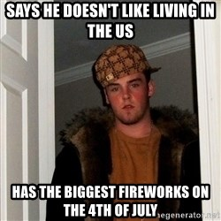 Scumbag Steve - Says he doesn't like living in the US Has the biggest fireworks on the 4th of july