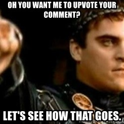Gladiator downvote - Oh you want me to upvote your comment? Let's see how that goes.